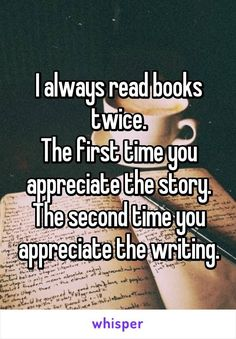 This is so true! I always read books twice. The first time you appreciate the story. The second time you appreciate the writing.