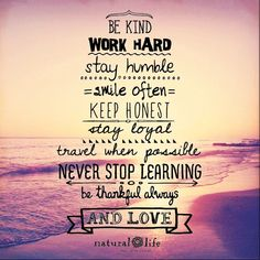 Be kind. Work hard. Stay humble. Smile often. Keep honest. Stay loyal. Travel when possible. Never stop learning. Be thankful always. & love