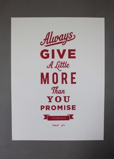 Allways give a little more than you promise.