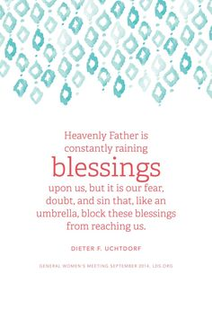 """""""Heavenly Father is constantly raining blessings upon us, but it is our fear, doubt, and sin that, like an umbrella, block these blessings from reaching us."""" - Dieter F. Uchtdorf"""