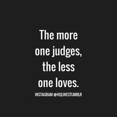 """""""The more one judges, the less one loves."""" ..*"""