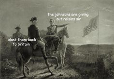 The Johnson's are giving out raisins, sir. Blast them back to Britain!