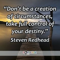 Don't be a creation of circumstances, take full control of your destiny. ~ Steven Redhead ~ #SimplyAGame