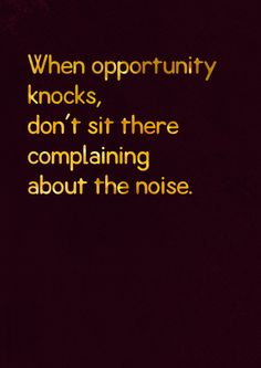 When opportunity knocks, don't sit there complaining about the noise.  – #attitude #opportunity http://quotemirror.com/s/7y7ma