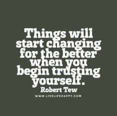 Things will start changing for the better when you begin trusting yourself. - Robert Tew