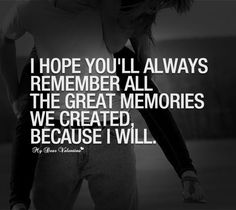I hope you'll always remember all the great memories we created, because i will.