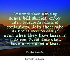 Paulo Coelho Quotes - Join with those who sing songs, tell stories, enjoy life... because happiness is contagious. Join those who walk with their heads high even when they have tears in their eyes. Avoid those who... have never shed a tear.