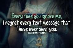 Every time you ignore me, i regret every text message that i have ever sent you.