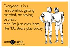 Everyone is in a relationship, getting married, or having babies. And I'm just over here like 'Da Bears play today! Chicago Bears Quotes, Chicago Bears Funny, Chicago Bears Pictures, Bears Football, Football Fans, Football Season, Chicago Travel, Fantasy Football, Sports Humor