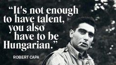Robert Capa another famous Hungarian who quoted: It's not enough to have talent, you also have to be Hungarian. First Indochina War, Little Paris, Funny Pictures With Captions, Budapest Hungary, My Heritage, Enough Is Enough, Famous Quotes, Funny Quotes, Sayings