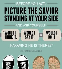 """Before you act, picture the Savior standing at your side http://facebook.com/173301249409767 and ask yourself, 'Would I think it, would I say it, or would I do it knowing He is there?' For surely He is."" From Elder Arnold's Oct. 2010 http://facebook.com/223271487682878 message http://lds.org/general-conference/2010/10/what-have-you-done-with-my-name"