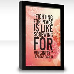 Very similar Fighting for peace is like screwing for virginity googled