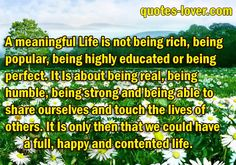 A meaningful life is not being rich, being popular, being highly educated or being perfect. It Is about being real, being humble, being strong and being able to share ourselves and touch the lives of others. It Is only then that we could have a full, happy and contented life. #Life #BeingPopular #BeingHappy #picturequotes  View more #quotes on http://quotes-lover.com