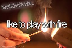 Here's to the kids who... <<< have pyromania