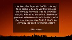 I try to explain to people that the only way to be cool is to be who you truly are, and the only way to live life is to do the things that you want to do and be the person that you want to be no matter who that is or what that is or how you have to do it. That's the only way you can be genuinely happy.      #Life #LifeQuotes #quote #quotes