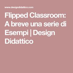 Flipped Classroom: A breve una serie di Esempi | Design Didattico