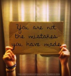 Remember, You are NOT the mistakes you have made.    In Fact, there are no mistakes.  There are only learning lessons on the journey of life.
