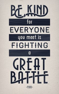 """Be kind, for everyone you meet is fighting a great battle."" by Jeremy Taylor Hamann, via Flickr"