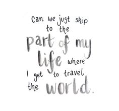 can we just skip to the part of my life where i get to travel the world. travel…