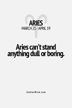 Aries- this is why I always do a runner from parties etc... If it's boring I run...