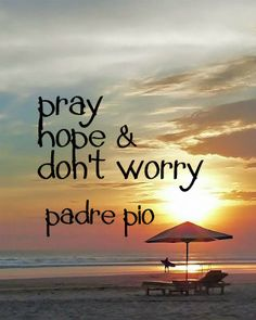 St. Padre Pio. I love these words. This is how we should live our lives. Hard to not worry, but we must trust and persevere in trying to trust more deeply