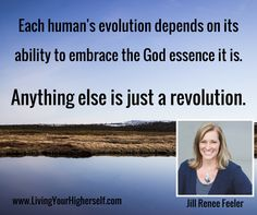 Each human's evolution depends on its ability to embrace the God essence it is. Anything else is just a revolution.  - Jill Renee Feeler