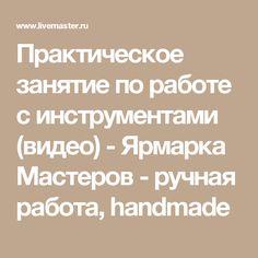 Практическое занятие  по работе с инструментами  (видео) - Ярмарка Мастеров - ручная работа, handmade