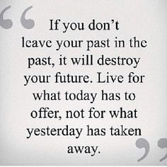 If you don't leave your past in the past, it will destroy your future.  Live for what today has to offer,not for what yesterday has taken away