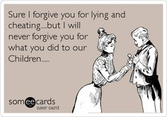 Free and Funny Breakup/Divorce Ecard: Sure I forgive you for lying and cheating.but I will never forgive you for what you did to our Children. Create and send your own custom Breakup/Divorce ecard. Shop Man, Me Quotes, Funny Quotes, Funny Pics, Funny Stuff, Father Quotes, Deadbeat Dad, Intj Personality, Lust