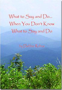 What to Say and Do... When You Don't Know What to Say and Do... $9.95 ppd... proceeds go to Hospice
