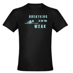 Breathing is for the WEAK. Only a swimmer would appreciate this - that and their coach who gets mad when they breath! #swimming #tshirt