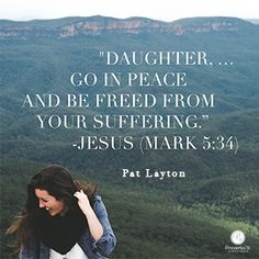 """Daughter, … Go in peace and be freed from your suffering."" Jesus (Mark 5:34) // Ready to live in freedom, and embrace God's healing touch? CLICK for encouragement from Pat Layton in today's devotion."