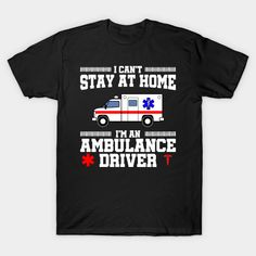 I Can't Stay At Home I'm an Ambulance Driver - Ambulance Driver - T-Shirt Stay At Home, Ambulance, Shirt Designs, Mens Tops, T Shirt, Supreme T Shirt, Tee Shirt, Tee