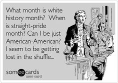 What+month+is+white+history+month?+When+is+straight-pride+month?+Can+I+be+just+American-American?+I+seem+to+be+getting+lost+in+the+shuffle...