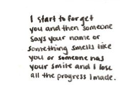 """i start to forget you and then someone says your name or something smells like you or someone has your smile and i lose all the progress i made.""  don't you hate that, sigh."
