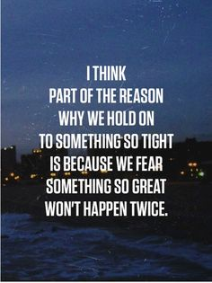 i think part of the reason why we hold on to something so tight is because we fear something so great wont happen twice....