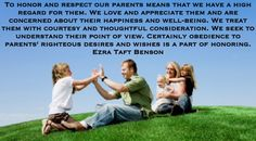 To honor and respect our parents means that we have a high regard for them. We love and appreciate them and are concerned about their happiness and well-being. We treat them with courtesy and thoughtful consideration. We seek to understand their point of view. Certainly obedience to parents' righteous desires and wishes is a part of honoring. Ezra Taft Benson