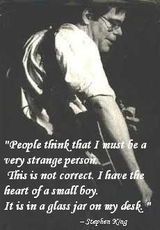Stephen King quote. La gente piensa que debo ser una persona muy extraña. Eso no es correcto. Tengo el corazón de un niño pequeño. Esta en un contenedor de vidrio sobre mi escritorio.