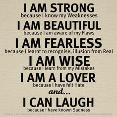 I am strong, beautiful, fearless, wise, a lover, and can laugh.