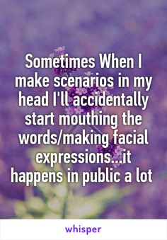 Sometimes When I make scenarios in my head I'll accidentally start mouthing the words/making facial expressions...it happens in public a lot