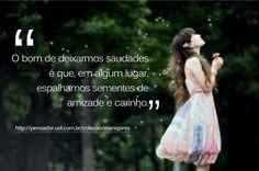 """""""O bom de deixarmos saudades é que, em algum lugar, plantamos sementes de carinho e amizade"""""""