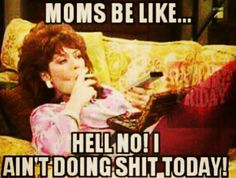 Moms be like... Well, minus the cigarette.