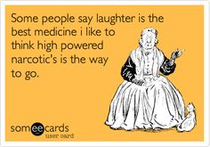 some people say laughter is the best medicine.  i like to think high powered narcotics is the way to go