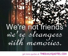 i love my strangers :) especially the ones I have memories with aka friends