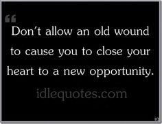 Don't allow an old wound to cause you to close your heart to a new opportunity.