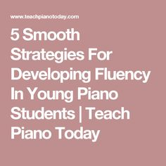 5 Smooth Strategies For Developing Fluency In Young Piano Students | Teach Piano Today