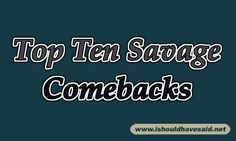 Top ten savage comebacks for mean bullies. Check out our other top ten comeback lists.