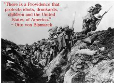 There is a Providence that protects idiots, drunkards, children and the United States of America. - Otto von Bismarck