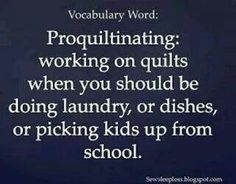 Vocabulary Word: Proquiltinating: working on quilts when you should be doing laundry, or dishes, or picking kids up from school. I would use pro-craft-inating Quilting Room, Quilting Tips, Longarm Quilting, The Words, Project Life, Just In Case, Just For You, Sewing Humor, Quilting Quotes