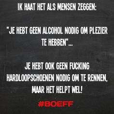 Ik haat het als mensen zeggen: 'je hebt geen alcohol nodig om plezier te hebben' ... #Boeff